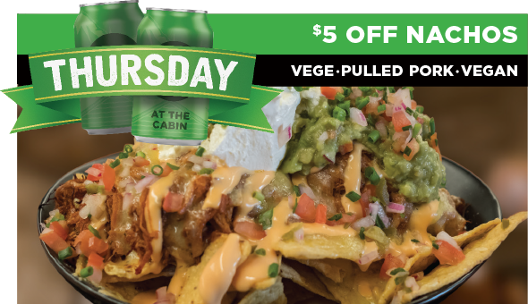 Thursday special at Cabin 401 - $5 OFF Nachos, includes pulled pork, vegetarian and vegan nachos!